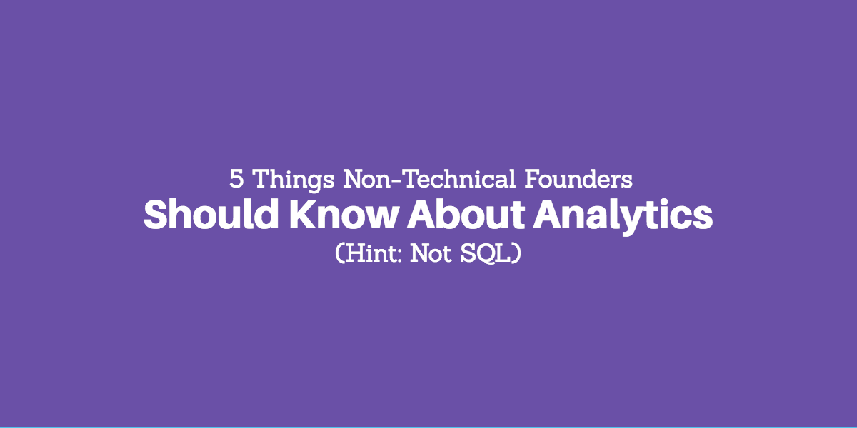 5 Things Non-Technical Founders Should Know About Analytics (Hint: Not SQL)